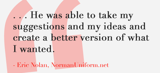 He was able to take my suggestions and my ideas and create a better version of what I wanted. - Eric Nolan, NormanUniform.net